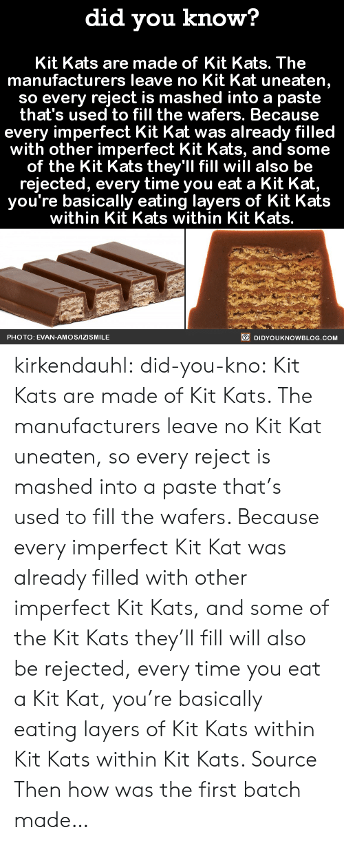 Izismile: did you know?  Kit Kats are made of Kit Kats. The  manufacturers leave no Kit Kat uneaten  so every reject is mashed into a paste  that's used to fill the wafers. Becausee  every imperfect Kit Kat was already filled  with other imperfect Kit Kats, and some  of the Kit Kats they'll fill will also be  rejected, every time you eat a Kit Kat,  you're basically eating layers of Kit Kats  within Kit Kats within Kit Kats.  PHOTO: EVAN-AMOS/IZISMILE  DIDYOUKNOWBLOG.COM kirkendauhl:  did-you-kno:  Kit Kats are made of Kit Kats. The  manufacturers leave no Kit Kat uneaten,  so every reject is mashed into a paste  that's used to fill the wafers. Because  every imperfect Kit Kat was already filled  with other imperfect Kit Kats, and some  of the Kit Kats they'll fill will also be  rejected, every time you eat a Kit Kat,  you're basically eating layers of Kit Kats  within Kit Kats within Kit Kats.  Source  Then how was the first batch made…