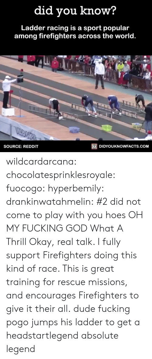 Pogo: did you know?  Ladder racing is a sport popular  among firefighters across the world.  SOURCE: REDDIT  回DIDYOU KNOWFACTS.COM wildcardarcana: chocolatesprinklesroyale:  fuocogo:  hyperbemily:  drankinwatahmelin:  #2 did not come to play with you hoes  OH MY FUCKING GOD   What A Thrill  Okay, real talk. I fully support Firefighters doing this kind of race. This is great training for rescue missions, and encourages Firefighters to give it their all.  dude fucking pogo jumps his ladder to get a headstartlegend absolute legend