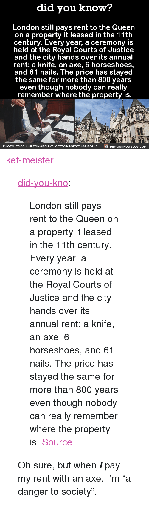 """Is Held: did you know?  London still pays rent to the Queen  on a property it leased in the 11th  century. Every year, a ceremony is  held at the Royal Courts of Justice  and the city hands over its annual  rent: a knife, an axe, 6 horseshoes,  and 61 nails. The price has stayed  the same for more than 800 years  even though nobody can really  remember where the property is.  PHOTO : EPICS, HULTON ARCHIVE, GETTYIMAGES/ELISA.ROLLE  92  DIDYOUKNOWBLOG.COM <p><a href=""""http://kef-meister.tumblr.com/post/152511822077"""" class=""""tumblr_blog"""">kef-meister</a>:</p>  <blockquote><p><a class=""""tumblr_blog"""" href=""""http://did-you-kno.tumblr.com/post/152470387303"""">did-you-kno</a>:</p> <blockquote> <p>London still pays rent to the Queen  on a property it leased in the 11th  century. Every year, a ceremony is  held at the Royal Courts of Justice  and the city hands over its annual  rent: a knife, an axe, 6 horseshoes,  and 61 nails. The price has stayed  the same for more than 800 years  even though nobody can really  remember where the property is.  <a href=""""http://www.atlasobscura.com/articles/london-is-still-paying-rent-to-the-queen-on-a-property-leased-in-1211"""">Source</a></p> </blockquote>  <p>Oh sure, but when <b><i>I</i></b> pay my rent with an axe, I'm """"a danger to society"""".<br/></p></blockquote>"""