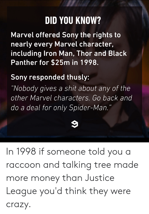 "Black Panther: DID YOU KNOW?  Marvel offered Sony the rights to  nearly every Marvel character,  including lron Man, Thor and Black  Panther for $25m in 1998.  Sony responded thusly:  ""Nobody gives a shit about any of the  other Marvel characters. Go back and  do a deal for only Spider-Man In 1998 if someone told you a raccoon and talking tree made more money than Justice League you'd think they were crazy."