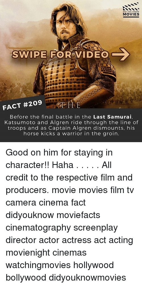 Memes, Movies, and Samurai: DID YOU KNOW  MOVIES  C  SWIPE FOR VIDEO  FACT #209  THE  Before the final battle in the Last Samurai.  Katsumoto and Algren ride through the line of  troops and as Captain Algren dismounts, his  horse kicks a warrior in the groin. Good on him for staying in character!! Haha . . . . . All credit to the respective film and producers. movie movies film tv camera cinema fact didyouknow moviefacts cinematography screenplay director actor actress act acting movienight cinemas watchingmovies hollywood bollywood didyouknowmovies