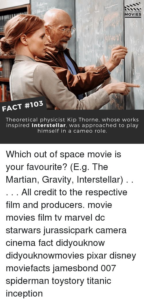 Kip: DID YOU KNOW  MOVIES  FACT #103  Theoretical physicist Kip Thorne, whose works  inspired interstellar, was approached to play  himself in a cameo role Which out of space movie is your favourite? (E.g. The Martian, Gravity, Interstellar) . . . . . All credit to the respective film and producers. movie movies film tv marvel dc starwars jurassicpark camera cinema fact didyouknow didyouknowmovies pixar disney moviefacts jamesbond 007 spiderman toystory titanic inception
