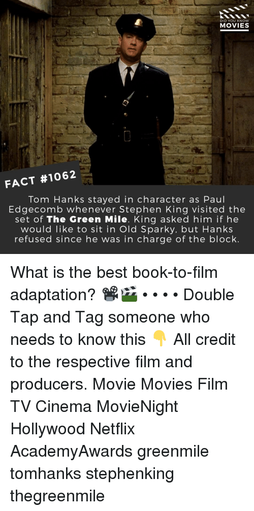 Memes, Movies, and Netflix: DID YOU KNOW  MOVIES  FACT #1062  Tom Hanks stayed in character as Paul  Edgecomb whenever Stephen King visited the  set of The Green Mile. King asked him if he  would like to sit in Old Sparky. but Hanks  refused since he was in charge of the block What is the best book-to-film adaptation? 📽️🎬 • • • • Double Tap and Tag someone who needs to know this 👇 All credit to the respective film and producers. Movie Movies Film TV Cinema MovieNight Hollywood Netflix AcademyAwards greenmile tomhanks stephenking thegreenmile