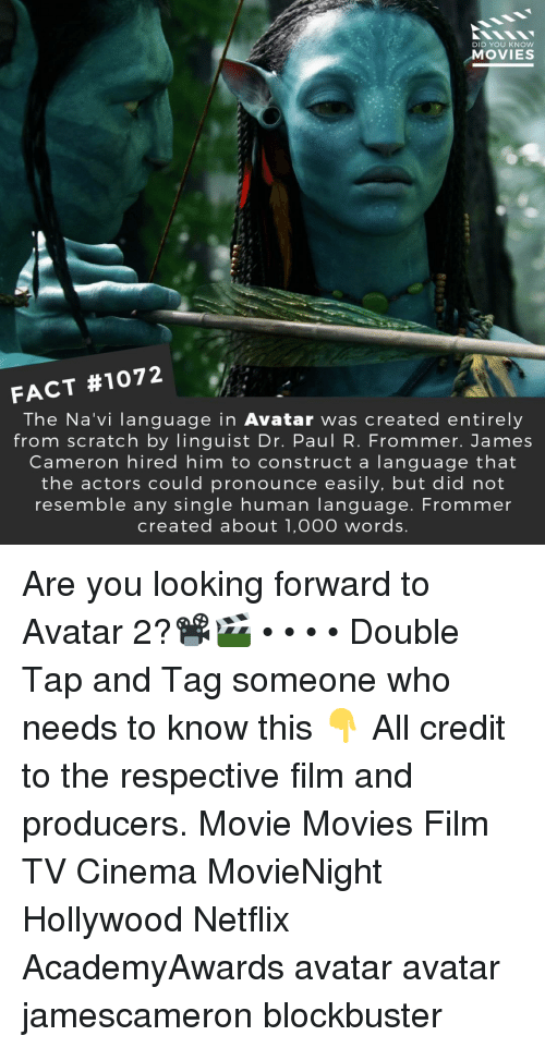 Blockbuster, Memes, and Movies: DID YOU KNOW  MOVIES  FACT #1072  The Na'vi language in Avatar was created entirely  from scratch by linguist Dr. Paul R. Frommer. James  Cameron hired him to construct a language that  the actors could pronounce easily, but did not  resemble any single human lanquage. Frommer  created about 1,00O words Are you looking forward to Avatar 2?📽️🎬 • • • • Double Tap and Tag someone who needs to know this 👇 All credit to the respective film and producers. Movie Movies Film TV Cinema MovieNight Hollywood Netflix AcademyAwards avatar avatar jamescameron blockbuster