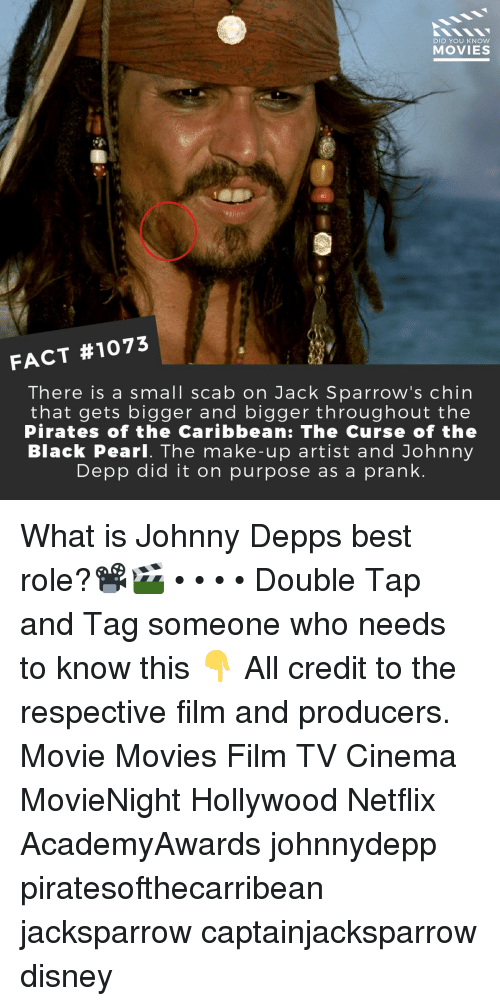 Disney, Johnny Depp, and Memes: DID YOU KNOW  MOVIES  FACT #1073  There is a small scab on Jack Sparrow's chin  that gets bigger and bigger throughout the  Pirates of the Caribbean: The Curse of the  Black Pearl. The make-up artist and Johnny  Depp did it on purpose as a prank What is Johnny Depps best role?📽️🎬 • • • • Double Tap and Tag someone who needs to know this 👇 All credit to the respective film and producers. Movie Movies Film TV Cinema MovieNight Hollywood Netflix AcademyAwards johnnydepp piratesofthecarribean jacksparrow captainjacksparrow disney