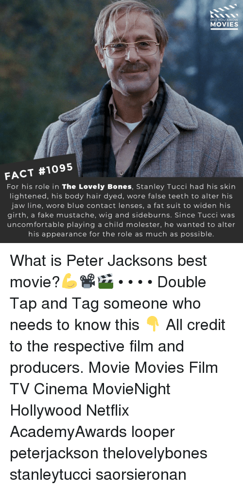 Bones, Fake, and Memes: DID YOU KNOW  MOVIES  FACT #1095  For his role in The Lovely Bones, Stanley Tucci had his skin  lightened, his body hair dyed, wore false teeth to alter his  jaw line, wore blue contact lenses, a fat suit to widen his  girth, a fake mustache, wig and sideburns. Since Tucci was  uncomfortable playing a child molester, he wanted to alter  his appearance for the role as much as possible What is Peter Jacksons best movie?💪📽️🎬 • • • • Double Tap and Tag someone who needs to know this 👇 All credit to the respective film and producers. Movie Movies Film TV Cinema MovieNight Hollywood Netflix AcademyAwards looper peterjackson thelovelybones stanleytucci saorsieronan