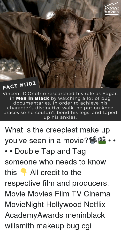 Makeup, Memes, and Men in Black: DID YOU KNOW  MOVIES  FACT #1102  Vincent D'Onofrio researched his role as Edgar,  in Men in Black by watching a lot of bug  documentaries. In order to achieve his  character's distinctive walk, he put on knee  braces so he couldn't bend his legs, and taped  up his ankles What is the creepiest make up you've seen in a movie?📽️🎬 • • • • Double Tap and Tag someone who needs to know this 👇 All credit to the respective film and producers. Movie Movies Film TV Cinema MovieNight Hollywood Netflix AcademyAwards meninblack willsmith makeup bug cgi