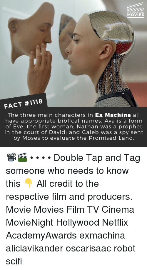 Moses: DID YOU KNOW  MOVIES  FACT #1118  The three main characters in Ex Machina all  have appropriate biblical names. Ava is a form  of Eve, the first woman; Nathan was a prophet  in the court of David; and Caleb was a spy sent  by Moses to evaluate the Promised Land 📽️🎬 • • • • Double Tap and Tag someone who needs to know this 👇 All credit to the respective film and producers. Movie Movies Film TV Cinema MovieNight Hollywood Netflix AcademyAwards exmachina aliciavikander oscarisaac robot scifi