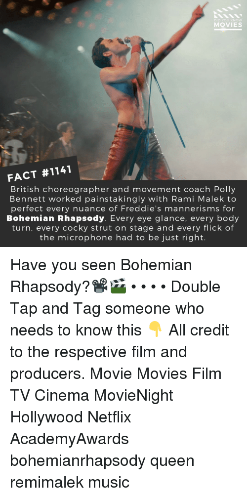 Memes, Movies, and Music: DID YOU KNOW  MOVIES  FACT #1141  British choreographer and movement coach Polly  Bennett worked painstakingly with Rami Malek to  perfect every nuance of Freddie's mannerisms for  Bohemian Rhapsody. Every eye glance, every body  turn, every cocky strut on stage and every flick of  the microphone had to be just right. Have you seen Bohemian Rhapsody?📽️🎬 • • • • Double Tap and Tag someone who needs to know this 👇 All credit to the respective film and producers. Movie Movies Film TV Cinema MovieNight Hollywood Netflix AcademyAwards bohemianrhapsody queen remimalek music