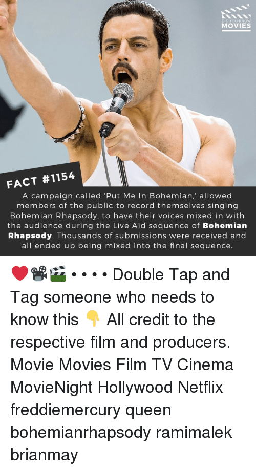 Memes, Movies, and Netflix: DID YOU KNOw  MOVIES  FACT #1154  A campaign called 'Put Me In Bohemian,' allowed  members of the public to record themselves singing  Bohemian Rhapsody, to have their voices mixed in with  the audience during the Live Aid sequence of Bohemian  Rhapsody. Thousands of submissions were received and  all ended up being mixed into the final sequence. ❤️📽️🎬 • • • • Double Tap and Tag someone who needs to know this 👇 All credit to the respective film and producers. Movie Movies Film TV Cinema MovieNight Hollywood Netflix freddiemercury queen bohemianrhapsody ramimalek brianmay