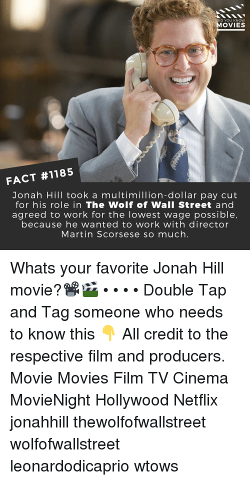Jonah Hill, Martin, and Memes: DID YOU KNOW  MOVIES  FACT #1185  Jonah Hill took a multimillion-dollar pay cut  for his role in The Wolf of Wall Street and  agreed to work for the lowest wage possible,  because he wanted to work with director  Martin Scorsese so much. Whats your favorite Jonah Hill movie?📽️🎬 • • • • Double Tap and Tag someone who needs to know this 👇 All credit to the respective film and producers. Movie Movies Film TV Cinema MovieNight Hollywood Netflix jonahhill thewolfofwallstreet wolfofwallstreet leonardodicaprio wtows
