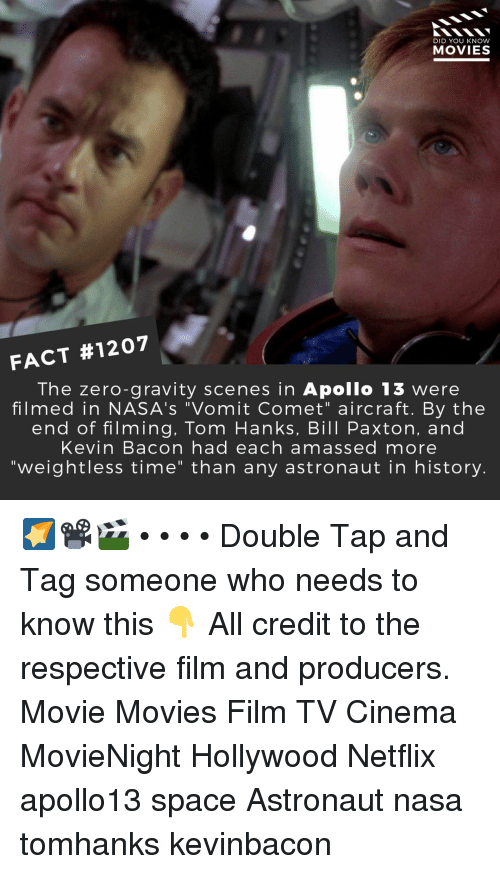 """Kevin Bacon: DID YOU KNOW  MOVIES  FACT #1207  The zero-gravity scenes in Apollo 13 were  filmed in NASA's """"Vomit Comet"""" aircraft. By the  end of filming, Tom Hanks, Bill Paxton, and  Kevin Bacon had each amassed more  """"weightless time"""" than any astronaut in history. 🌠📽️🎬 • • • • Double Tap and Tag someone who needs to know this 👇 All credit to the respective film and producers. Movie Movies Film TV Cinema MovieNight Hollywood Netflix apollo13 space Astronaut nasa tomhanks kevinbacon"""
