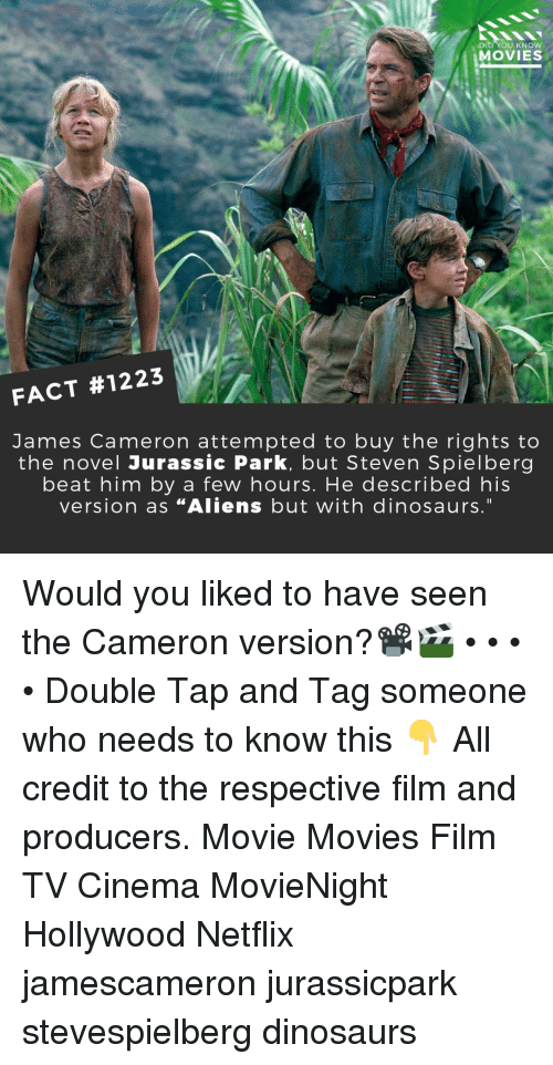 """Jurassic Park, Memes, and Movies: DID YOU KNOW  MOVIES  FACT #1223  James Cameron attempted to buy the rights to  the novel Jurassic Park, but Steven Spielberg  beat him by a few hours. He described his  version as """"Aliens but with dinosaurs."""" Would you liked to have seen the Cameron version?📽️🎬 • • • • Double Tap and Tag someone who needs to know this 👇 All credit to the respective film and producers. Movie Movies Film TV Cinema MovieNight Hollywood Netflix jamescameron jurassicpark stevespielberg dinosaurs"""