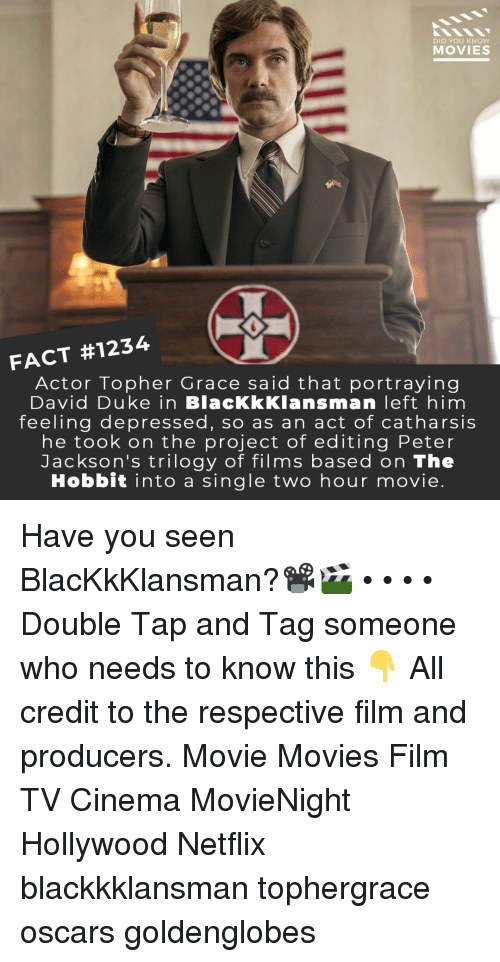 Memes, Movies, and Netflix: DID YOU KNow  MOVIES  FACT #1234-0  Actor Topher Grace said that portraying  David Duke in BlacKkKlansman left him  feeling depressed, so as an act of catharsis  he took on the project of editing Peter  Jackson's trilogy of films based on The  Hobbit into a single two hour movie Have you seen BlacKkKlansman?📽️🎬 • • • • Double Tap and Tag someone who needs to know this 👇 All credit to the respective film and producers. Movie Movies Film TV Cinema MovieNight Hollywood Netflix blackkklansman tophergrace oscars goldenglobes