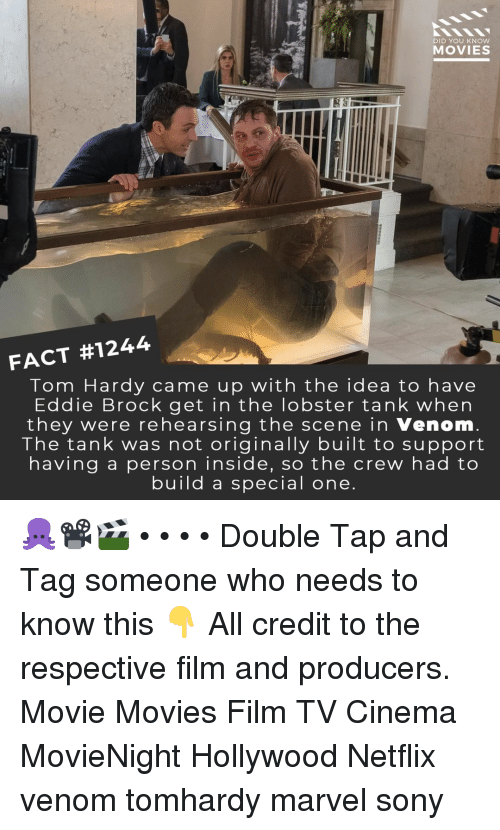 Memes, Movies, and Netflix: DID YOU KNOW  MOVIES  FACT #1244  Tom Hardy came up with the idea to have  Eddie Brock get in the lobster tank when  they were rehearsing the scene in Venom  The tank was not originally built to support  having a person inside, so the crew had to  build a special one 🐙📽️🎬 • • • • Double Tap and Tag someone who needs to know this 👇 All credit to the respective film and producers. Movie Movies Film TV Cinema MovieNight Hollywood Netflix venom tomhardy marvel sony