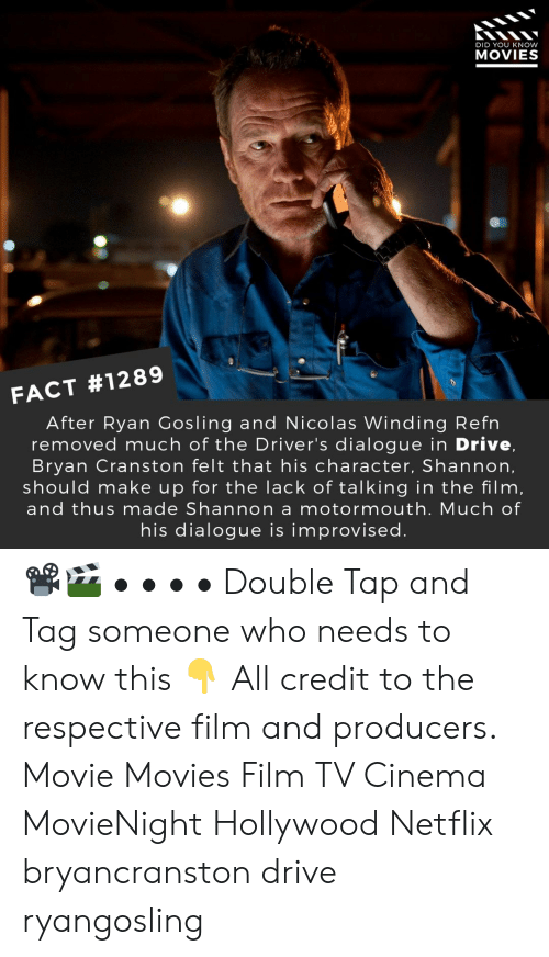 Ryan Gosling: DID YOU KNOW  MOVIES  FACT #1289  After Ryan Gosling and Nicolas Winding Refn  removed much of the Driver's dialogue in Drive,  Bryan Cranston felt that his character, Shannon,  should make up for the lack of talking in the film,  and thus made Shannon a motormouth. Much of  his dialogue is improvised 📽️🎬 • • • • Double Tap and Tag someone who needs to know this 👇 All credit to the respective film and producers. Movie Movies Film TV Cinema MovieNight Hollywood Netflix bryancranston drive ryangosling