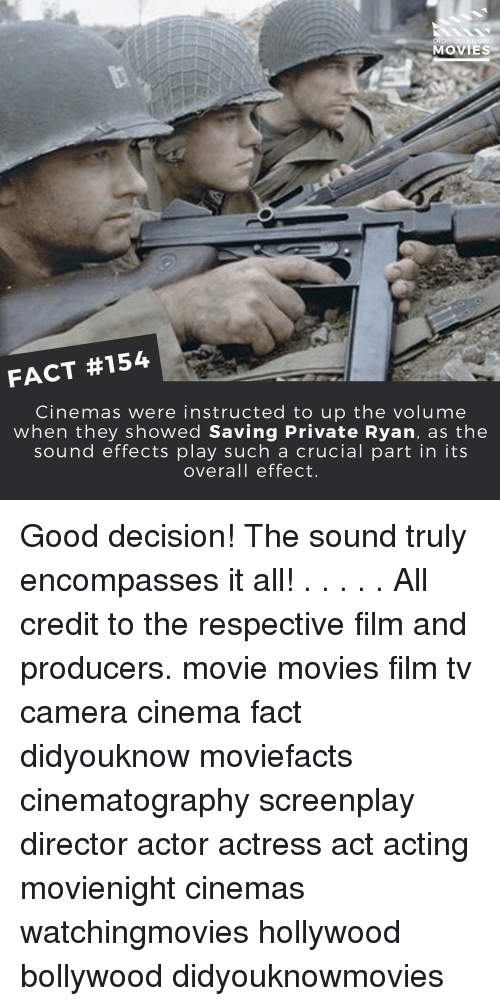 sound effect: DID YOU KNOW  MOVIES  FACT #154  Cinemas were instructed to up the volume  when they showed Saving Private Ryan, as the  sound effects play such a crucial part in its  overall effect. Good decision! The sound truly encompasses it all! . . . . . All credit to the respective film and producers. movie movies film tv camera cinema fact didyouknow moviefacts cinematography screenplay director actor actress act acting movienight cinemas watchingmovies hollywood bollywood didyouknowmovies