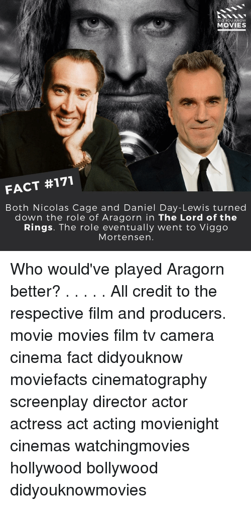 Lewy: DID YOU KNOW  MOVIES  FACT #171  Both Nicolas Cage and Daniel Day-Lewis turned  down the role of Aragorn in The Lord of the  Rings. The role eventually went to Viggo  Mortensen Who would've played Aragorn better? . . . . . All credit to the respective film and producers. movie movies film tv camera cinema fact didyouknow moviefacts cinematography screenplay director actor actress act acting movienight cinemas watchingmovies hollywood bollywood didyouknowmovies