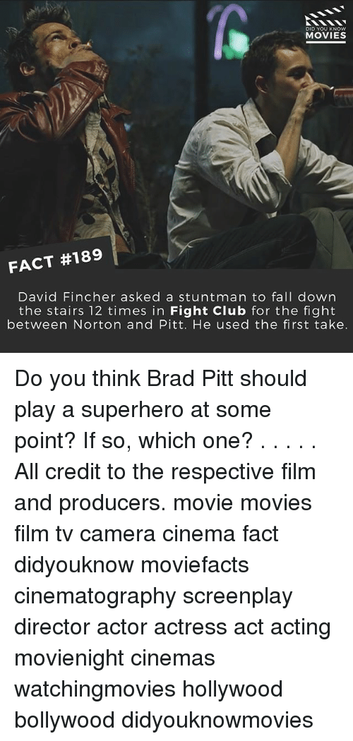 Brad Pitt: DID YOU KNOW  MOVIES  FACT #189  David Fincher asked a stuntman to fall down  the stairs 12 times in Fight Club for the fight  between Norton and Pitt. He used the first take. Do you think Brad Pitt should play a superhero at some point? If so, which one? . . . . . All credit to the respective film and producers. movie movies film tv camera cinema fact didyouknow moviefacts cinematography screenplay director actor actress act acting movienight cinemas watchingmovies hollywood bollywood didyouknowmovies