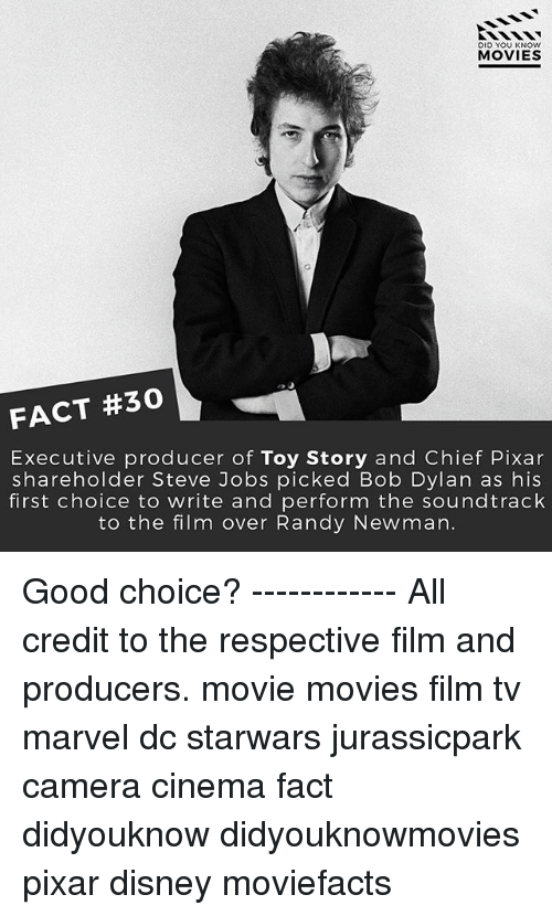 Bob Dylan: DID YOU KNOW  MOVIES  FACT #30  Executive producer of Toy Story and Chief Pixar  shareholder Steve Jobs picked Bob Dylan as his  first choice to write and perform the soundtrack  to the film over Randy Newman. Good choice? ------------ All credit to the respective film and producers. movie movies film tv marvel dc starwars jurassicpark camera cinema fact didyouknow didyouknowmovies pixar disney moviefacts