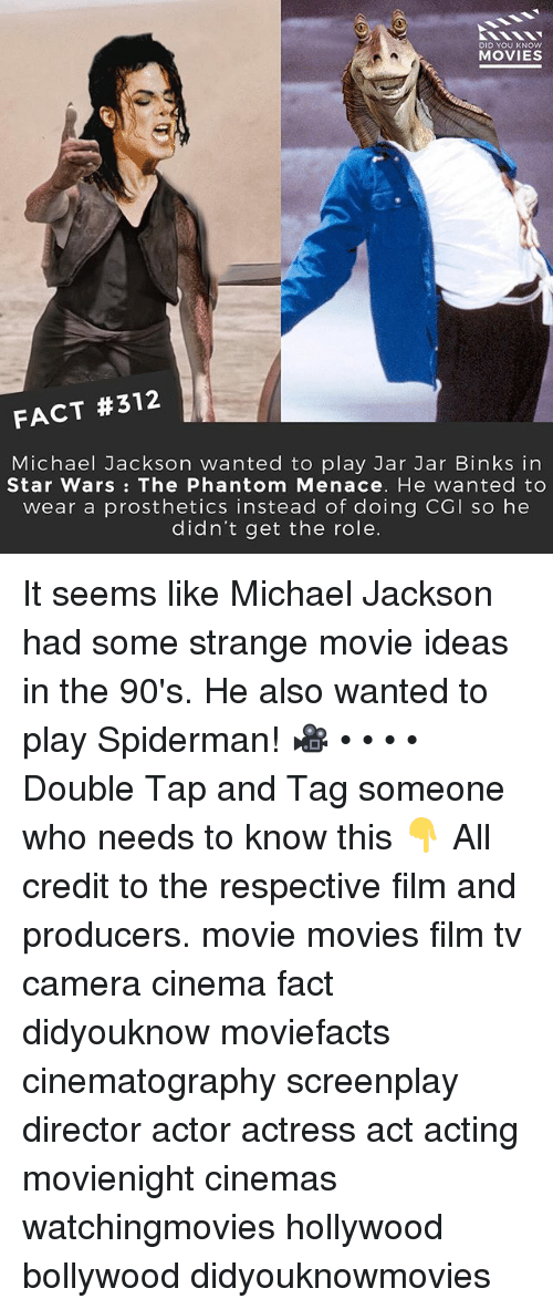 Jarreds: DID YOU KNOW  MOVIES  FACT #312  Michael Jackson wanted to play Jar Jar Binks in  Star Wars: The Phantom Menace. He wanted to  wear a prosthetics instead of doing CGI so hee  didn't get the role. It seems like Michael Jackson had some strange movie ideas in the 90's. He also wanted to play Spiderman! 🎥 • • • • Double Tap and Tag someone who needs to know this 👇 All credit to the respective film and producers. movie movies film tv camera cinema fact didyouknow moviefacts cinematography screenplay director actor actress act acting movienight cinemas watchingmovies hollywood bollywood didyouknowmovies