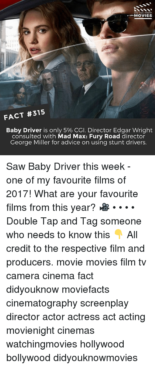 george miller: DID YOU KNOw  MOVIES  FACT #315  Baby Driver is only 5% CGI. Director Edgar Wright  consulted with Mad Max: Fury Road director  George Miller for advice on using stunt drivers. Saw Baby Driver this week - one of my favourite films of 2017! What are your favourite films from this year? 🎥 • • • • Double Tap and Tag someone who needs to know this 👇 All credit to the respective film and producers. movie movies film tv camera cinema fact didyouknow moviefacts cinematography screenplay director actor actress act acting movienight cinemas watchingmovies hollywood bollywood didyouknowmovies