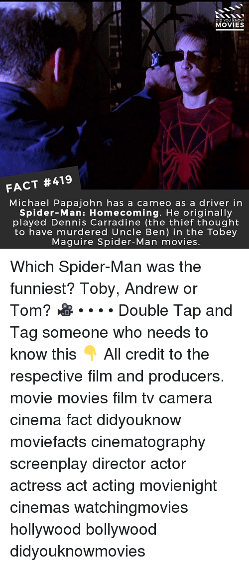 Tobey Maguire: DID YOU KNOw  MOVIES  FACT #419  Michael Papajohn has a cameo as a driver in  Spider-Man: Homecoming. He originally  played Dennis Carradine (the thief thought  to have murdered Uncle Ben) in the Tobey  Maguire Spider-Man movies. Which Spider-Man was the funniest? Toby, Andrew or Tom? 🎥 • • • • Double Tap and Tag someone who needs to know this 👇 All credit to the respective film and producers. movie movies film tv camera cinema fact didyouknow moviefacts cinematography screenplay director actor actress act acting movienight cinemas watchingmovies hollywood bollywood didyouknowmovies