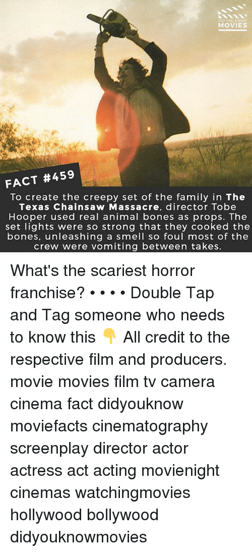 texas chainsaw: DID YOU KNOW  MOVIES  FACT #459  To create the creepy set of the family in The  Texas Chainsaw Massacre, director Tobe  Hooper used real animal bones as props. The  set lights were so strong that they cooked the  bones, unleashing a smell so foul most of the  crew were vomiting between takes. What's the scariest horror franchise? • • • • Double Tap and Tag someone who needs to know this 👇 All credit to the respective film and producers. movie movies film tv camera cinema fact didyouknow moviefacts cinematography screenplay director actor actress act acting movienight cinemas watchingmovies hollywood bollywood didyouknowmovies