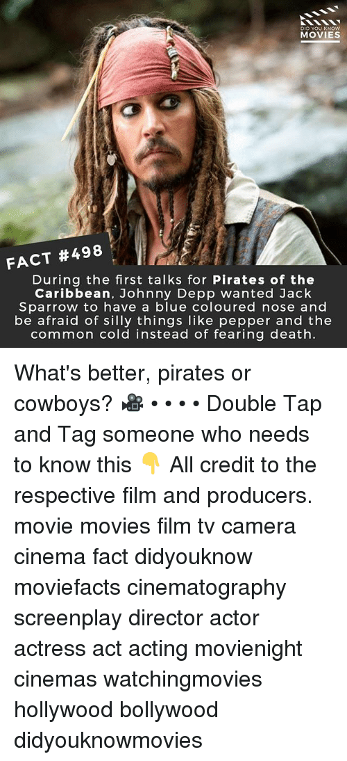 pirates of the caribbean: DID YOU KNOW  MOVIES  FACT #498  During the first talks for Pirates of the  Caribbean, Johnny Depp wanted Jack  Sparrow to have a blue coloured nose and  be afraid of silly things like pepper and the  common cold instead of fearing death. What's better, pirates or cowboys? 🎥 • • • • Double Tap and Tag someone who needs to know this 👇 All credit to the respective film and producers. movie movies film tv camera cinema fact didyouknow moviefacts cinematography screenplay director actor actress act acting movienight cinemas watchingmovies hollywood bollywood didyouknowmovies
