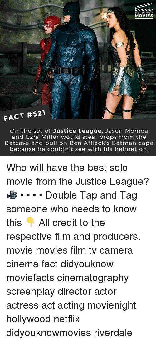 Jason Momoa: DID YOU KNOW  MOVIES  FACT #521  On the set of Justice League, Jason Momoa  and Ezra Miller would steal props from the  Batcave and pull on Ben Affleck's Batman cape  because he couldn't see with his helmet on. Who will have the best solo movie from the Justice League? 🎥 • • • • Double Tap and Tag someone who needs to know this 👇 All credit to the respective film and producers. movie movies film tv camera cinema fact didyouknow moviefacts cinematography screenplay director actor actress act acting movienight hollywood netflix didyouknowmovies riverdale