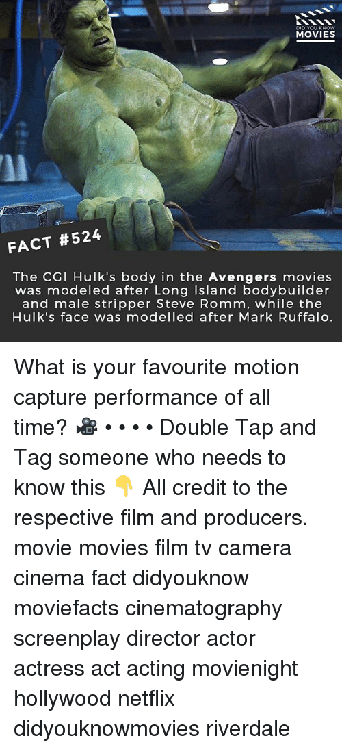 Memes, Movies, and Netflix: DID YOU KNOW  MOVIES  FACT #524  The CGI Hulk's body in the Avengers movies  was modeled after Long Island bodybuilder  and male stripper Steve Romm, while the  Hulk's face was modelled after Mark Ruffalo. What is your favourite motion capture performance of all time? 🎥 • • • • Double Tap and Tag someone who needs to know this 👇 All credit to the respective film and producers. movie movies film tv camera cinema fact didyouknow moviefacts cinematography screenplay director actor actress act acting movienight hollywood netflix didyouknowmovies riverdale