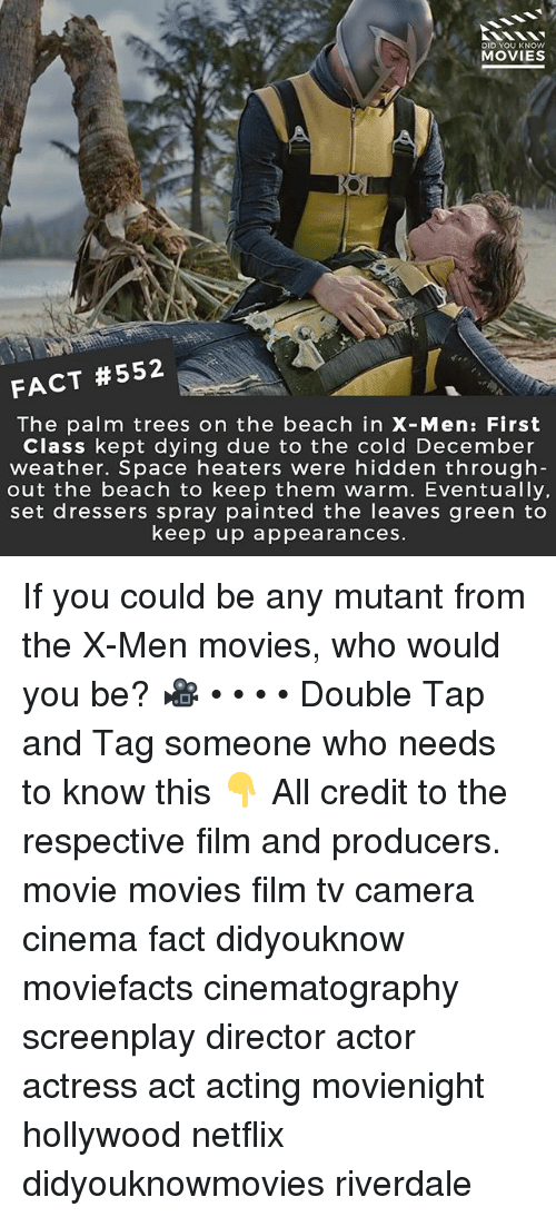 the palm: DID YOU KNOW  MOVIES  FACT #552  The palm trees on the beach in X-Men: First  Class kept dying due to the cold December  weather. Space heaters were hidden through  out the beach to keep them warm. Eventually,  set dressers spray painted the leaves green to  keep up appearances If you could be any mutant from the X-Men movies, who would you be? 🎥 • • • • Double Tap and Tag someone who needs to know this 👇 All credit to the respective film and producers. movie movies film tv camera cinema fact didyouknow moviefacts cinematography screenplay director actor actress act acting movienight hollywood netflix didyouknowmovies riverdale