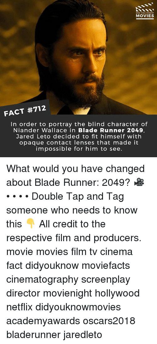 Blade Runner 2049: DID YOU KNOw  MOVIES  FACT #712  In order to portray the blind character of  Niander Wallace in Blade Runner 2049,  Jared Leto decided to fit himself with  opaque contact lenses that made it  impossible for him to see. What would you have changed about Blade Runner: 2049? 🎥 • • • • Double Tap and Tag someone who needs to know this 👇 All credit to the respective film and producers. movie movies film tv cinema fact didyouknow moviefacts cinematography screenplay director movienight hollywood netflix didyouknowmovies academyawards oscars2018 bladerunner jaredleto