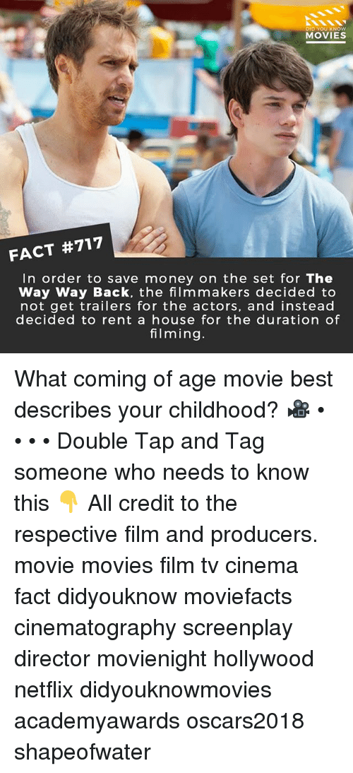 duration: DID YOU KNOw  MOVIES  FACT #717  In order to save money on the set for The  Way Way Back, the filmmakers decided to  not get trailers for the actors, and instead  decided to rent a house for the duration of  filming. What coming of age movie best describes your childhood? 🎥 • • • • Double Tap and Tag someone who needs to know this 👇 All credit to the respective film and producers. movie movies film tv cinema fact didyouknow moviefacts cinematography screenplay director movienight hollywood netflix didyouknowmovies academyawards oscars2018 shapeofwater