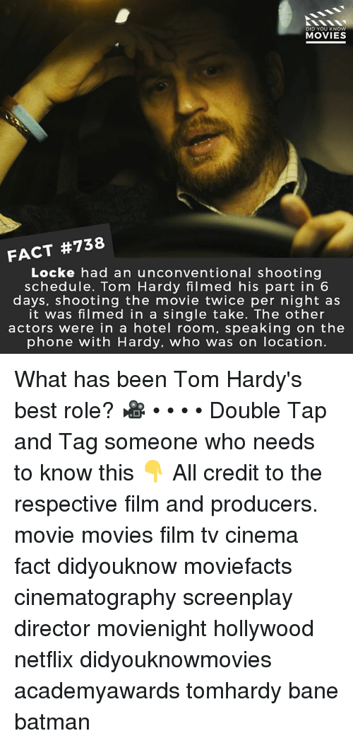 locke: DID YOU KNOW  MOVIES  FACT #738  Locke had an unconventional shooting  schedule. Tom Hardy filmed his part in 6  days, shooting the movie twice per night as  it was filmed in a single take. The other  actors were in a hotel room, speaking on the  phone with Hardy, who was on location. What has been Tom Hardy's best role? 🎥 • • • • Double Tap and Tag someone who needs to know this 👇 All credit to the respective film and producers. movie movies film tv cinema fact didyouknow moviefacts cinematography screenplay director movienight hollywood netflix didyouknowmovies academyawards tomhardy bane batman