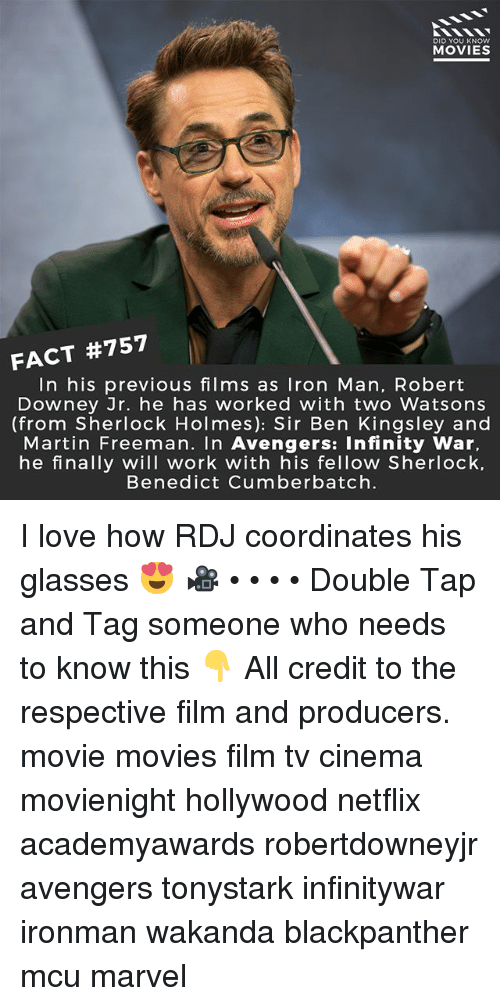 Coordinates: DID YOU KNOW  MOVIES  FACT #757  In his previous films as Iron Man, Robert  Downey Jr. he has worked with two Watsons  (from Sherlock Holmes): Sir Ben Kingsley and  Martin Freeman. In Avengers: Infinity War,  he finally will work with his fellow Sherlock.  Benedict Cumberbatch. I love how RDJ coordinates his glasses 😍 🎥 • • • • Double Tap and Tag someone who needs to know this 👇 All credit to the respective film and producers. movie movies film tv cinema movienight hollywood netflix academyawards robertdowneyjr avengers tonystark infinitywar ironman wakanda blackpanther mcu marvel