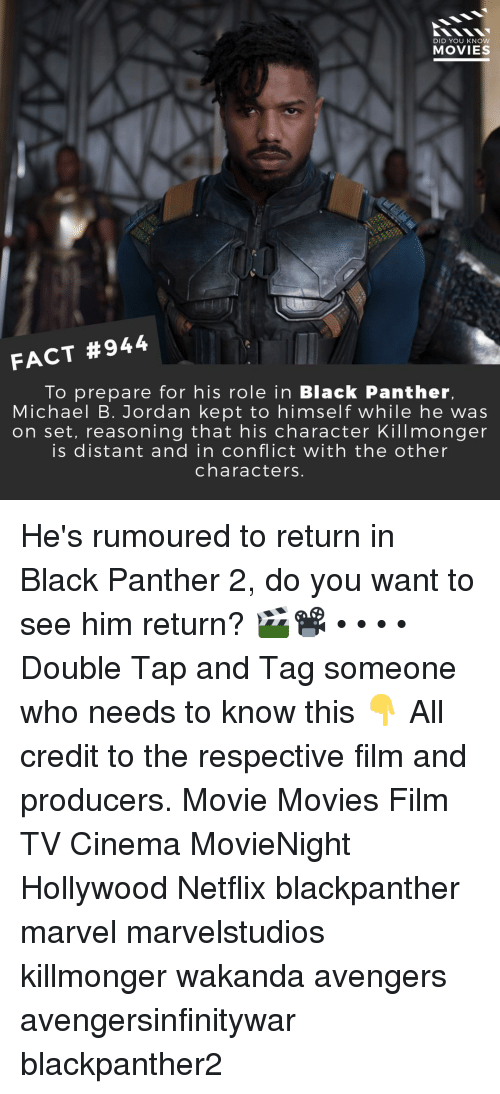 Michael B. Jordan: DID YOU KNOW  MOVIES  FACT #944  To prepare for his role in Black Panther,  Michael B. Jordan kept to himself while he was  on set, reasoning that his character Killmonger  is distant and in conflict with the other  characters. He's rumoured to return in Black Panther 2, do you want to see him return? 🎬📽️ • • • • Double Tap and Tag someone who needs to know this 👇 All credit to the respective film and producers. Movie Movies Film TV Cinema MovieNight Hollywood Netflix blackpanther marvel marvelstudios killmonger wakanda avengers avengersinfinitywar blackpanther2