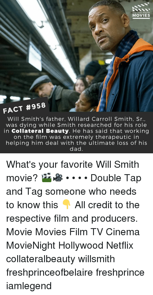 Dad, Memes, and Movies: DID YOU KNow  MOVIES  FACT #958  Will Smith's father, Willard Carroll Smith, Sr  was dying while Smith researched for his role  in Collateral Beauty. He has said that working  on the film was extremely therapeutic in  helping him deal with the ultimate loss of his  dad What's your favorite Will Smith movie? 🎬🎥 • • • • Double Tap and Tag someone who needs to know this 👇 All credit to the respective film and producers. Movie Movies Film TV Cinema MovieNight Hollywood Netflix collateralbeauty willsmith freshprinceofbelaire freshprince iamlegend