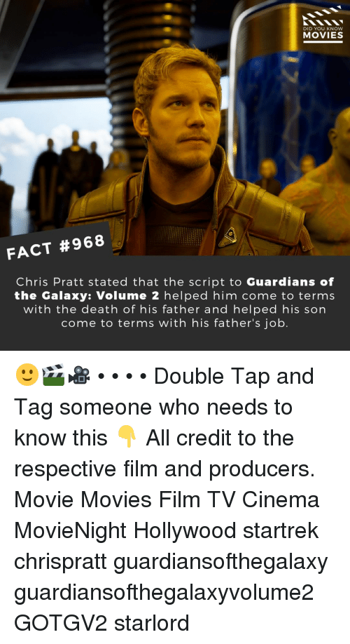 Guardians: DID YOU KNOW  MOVIES  FACT #968  Chris Pratt stated that the script to Guardians of  the Galaxy: Volume 2 helped him come to terms  with the death of his father and helped his son  come to terms with his father's job. 🙂🎬🎥 • • • • Double Tap and Tag someone who needs to know this 👇 All credit to the respective film and producers. Movie Movies Film TV Cinema MovieNight Hollywood startrek chrispratt guardiansofthegalaxy guardiansofthegalaxyvolume2 GOTGV2 starlord