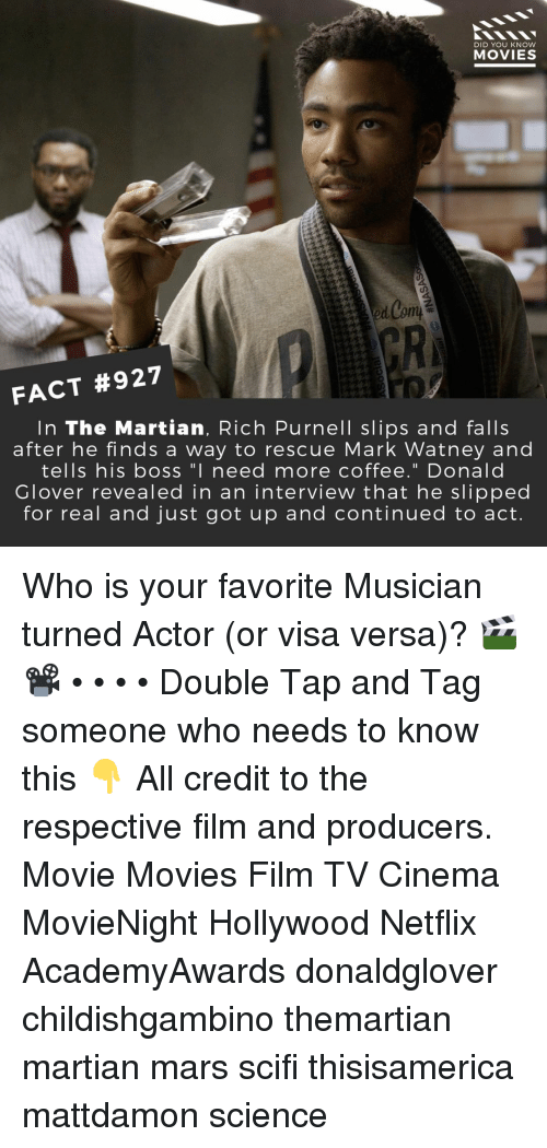 """Glover: DID YOU KNow  MOVIES  GR  FACT #927  In The Martian, Rich Purnell slips and falls  after he finds a way to rescue Mark Watney and  tells his boss """"I need more coffee."""" Donald  Glover revealed in an intervieW that he slipped  for real and just got up and continued to act. Who is your favorite Musician turned Actor (or visa versa)? 🎬📽️ • • • • Double Tap and Tag someone who needs to know this 👇 All credit to the respective film and producers. Movie Movies Film TV Cinema MovieNight Hollywood Netflix AcademyAwards donaldglover childishgambino themartian martian mars scifi thisisamerica mattdamon science"""