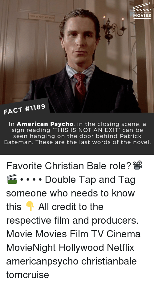 "ean: DID YOU KNOW  MOVIES  IHIS IS NOT AN EAn  FACT #1189  In American Psycho, in the closing scene, a  sign reading ""THIS IS NOT AN EXIT"" can be  seen hanging on the door behind Patrick  Bateman. These are the last words of the novel. Favorite Christian Bale role?📽️🎬 • • • • Double Tap and Tag someone who needs to know this 👇 All credit to the respective film and producers. Movie Movies Film TV Cinema MovieNight Hollywood Netflix americanpsycho christianbale tomcruise"