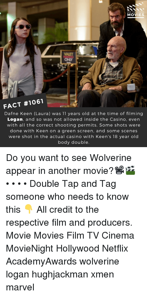 Keen: DID YOU KNOW  MOVIES  ONLY  FACT #1061  Dafne Keen (Laura) was 11 years old at the time of filming  Logan, and so was not allowed inside the Casino, even  with all the correct shooting permits. Some shots were  done with Keen on a green screen, and some scenes  were shot in the actual casino with Keen's 18 year old  body double Do you want to see Wolverine appear in another movie?📽️🎬 • • • • Double Tap and Tag someone who needs to know this 👇 All credit to the respective film and producers. Movie Movies Film TV Cinema MovieNight Hollywood Netflix AcademyAwards wolverine logan hughjackman xmen marvel