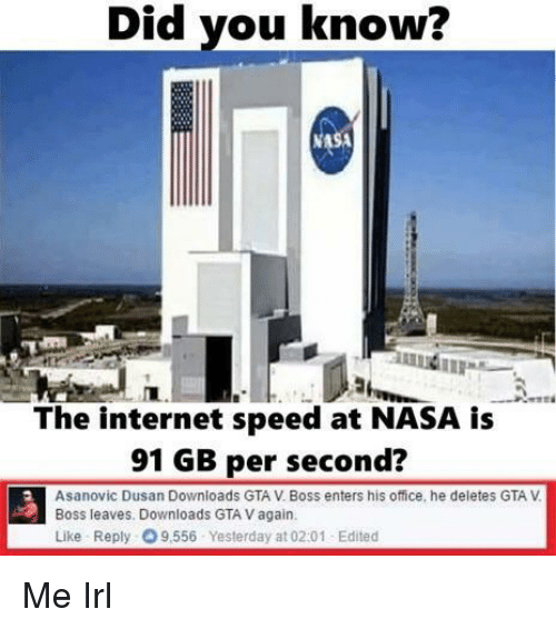 Naing: Did you know?  NA  The internet speed at NASA is  91 GB per second?  Asanovic Dusan Downloads GTA V. Boss enters his office, he deletes GTA V  Boss leaves. Downloads GTA V again  Like Reply 9,556 Yesterday at 02:01 Edited Me Irl