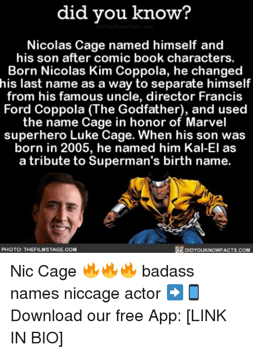 luke cage: did you know?  Nicolas Cage named himself and  his son after comic book characters.  Born Nicolas Kim Coppola, he changed  his last name as a way to separate himself  from his famous uncle, director Francis  Ford Coppola (The Godfather), and used  the name Cage in honor of Marvel  superhero Luke Cage. When his son was  born in 2005, he named him Kal-El as  a tribute to Superman's birth name.  DIDYOUKNowFACTs.coM  PHOTO: THE FILMSTAGECOM Nic Cage 🔥🔥🔥 badass names niccage actor ➡📱Download our free App: [LINK IN BIO]