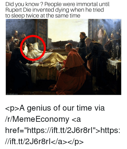 "rupert: Did you know? People were immortal until  Rupert Die invented dying when he tried  to sleep twice at the same time  abc-people.com <p>A genius of our time via /r/MemeEconomy <a href=""https://ift.tt/2J6r8rI"">https://ift.tt/2J6r8rI</a></p>"