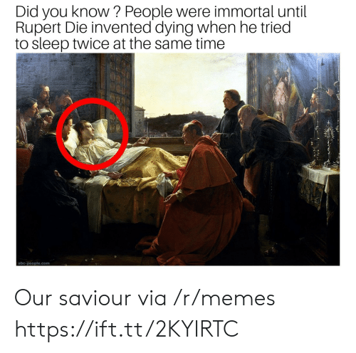 rupert: Did you know? People were immortal until  Rupert Die invented dying when he tried  to sleep twice at the same time  abc-people.com Our saviour via /r/memes https://ift.tt/2KYIRTC