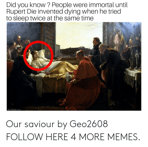 rupert: Did you know? People were immortal until  Rupert Die invented dying when he tried  to sleep twice at the same time  abc-people.com Our saviour by Geo2608 FOLLOW HERE 4 MORE MEMES.