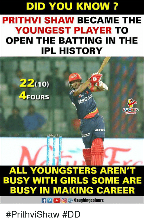batting: DID YOU KNOW ?  PRITHVI SHAW BECAME THE  YOUNGEST PLAYER TO  OPEN THE BATTING IN THE  IPL HISTORY  22(10)  4FOURS  Co  its  HINO  ALL YOUNGSTERS AREN'T  BUSY WITH GIRLS SOME ARE  BUSY IN MAKING CAREER #PrithviShaw #DD
