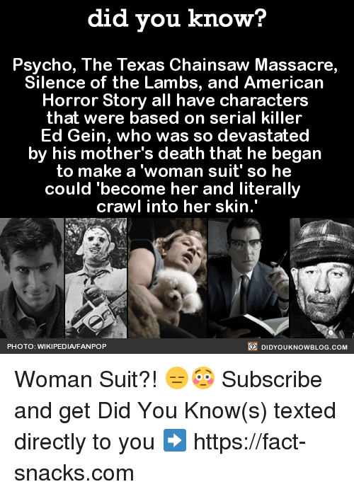 """texas chainsaw: did you know?  Psycho, The Texas Chainsaw Massacre,  Silence of the Lambs, and American  Horror Story all have characters  that were based on serial killer  Ed Gein, who was so devastated  by his mother's death that he began  to make a woman suit' so he  could become her and literally  crawl into her skin.""""  DIDYOUKNOWBLOG.coM  PHOTO: WIKIPEDIAFANPOP Woman Suit?! 😑😳  Subscribe and get Did You Know(s) texted directly to you ➡ https://fact-snacks.com"""