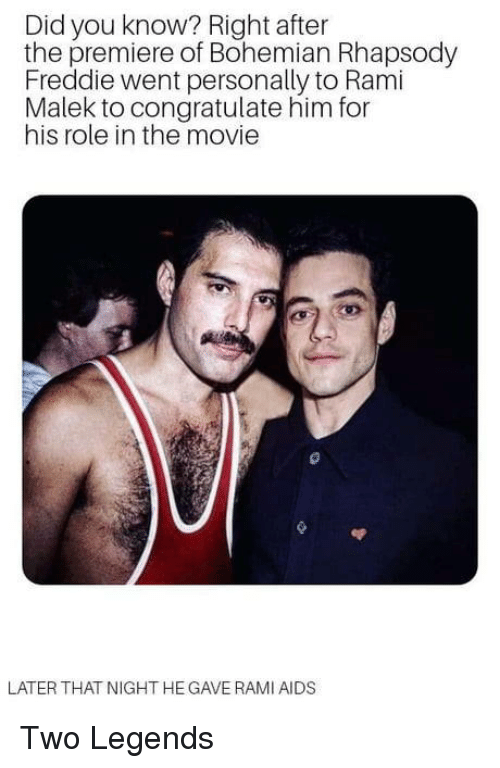 Movie, Rhapsody, and Bohemian: Did you know? Right after  the premiere of Bohemian Rhapsody  Freddie went personally to Rami  Malek to congratulate him for  his role in the movie  LATER THAT NIGHT HE GAVE RAMI AIDS Two Legends